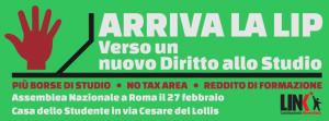 Arriva la LIP: una legge di iniziativa popolare sul diritto allo studio per costruire una Nuova Università, col fine di raggiungere la piena gratuità dell'istruzione. E' una proposta aperta che si arricchirà e completerà con il contributo di chi vuole prendere parte alla discussione che si terrà il 27 febbraio a Roma. Partecipa anche tu!